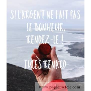 """Carte citation Bonheur: """"Si l'argent ne fait pas le bonheur, rendez-le !""""Jules Renard"""